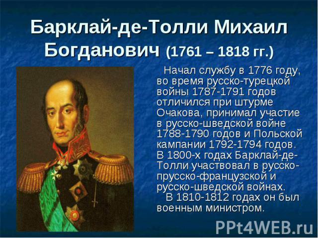 Начал службу в 1776 году, во время русско-турецкой войны 1787-1791 годов отличился при штурме Очакова, принимал участие в русско-шведской войне 1788-1790 годов и Польской кампании 1792-1794 годов. В 1800-х годах Барклай-де-Толли участвовал в русско-…