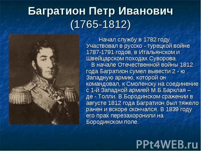 Начал службу в 1782 году. Участвовал в русско - турецкой войне 1787-1791 годов, в Итальянском и Швейцарском походах Суворова. В начале Отечественной войны 1812 года Багратион сумел вывести 2 - ю Западную армию, которой он командовал, к Смоленску на …