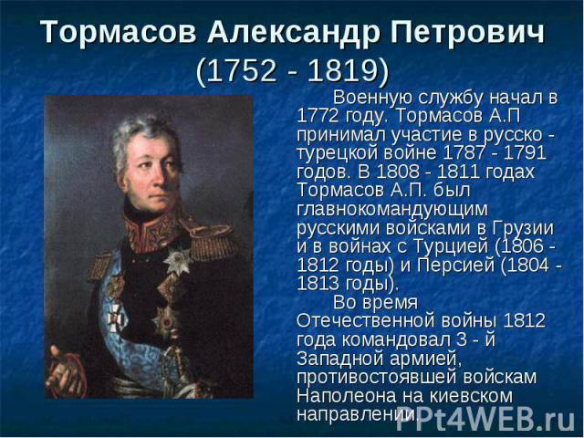 Военную службу начал в 1772 году. Тормасов А.П принимал участие в русско - турецкой войне 1787 - 1791 годов. В 1808 - 1811 годах Тормасов А.П. был главнокомандующим русскими войсками в Грузии и в войнах с Турцией (1806 - 1812 годы) и Персией (1804 -…