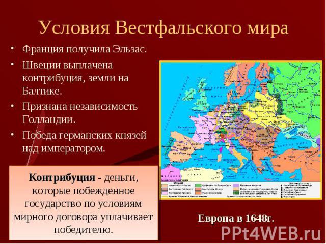 Франция получила Эльзас. Франция получила Эльзас. Швеции выплачена контрибуция, земли на Балтике. Признана независимость Голландии. Победа германских князей над императором.