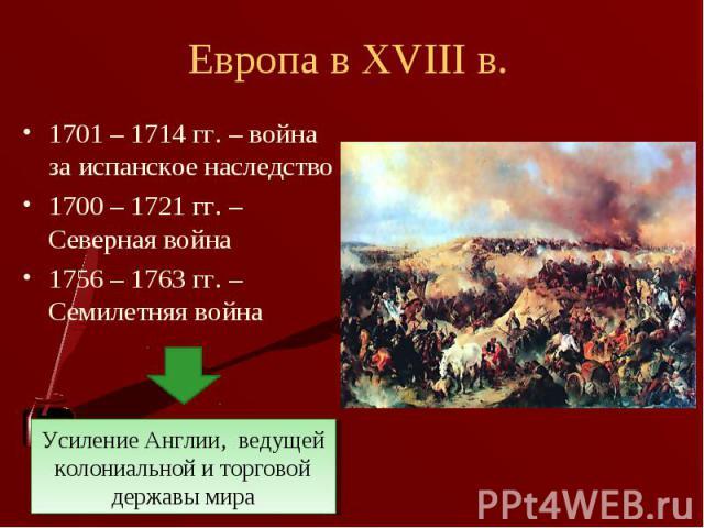 1701 – 1714 гг. – война за испанское наследство 1701 – 1714 гг. – война за испанское наследство 1700 – 1721 гг. – Северная война 1756 – 1763 гг. – Семилетняя война