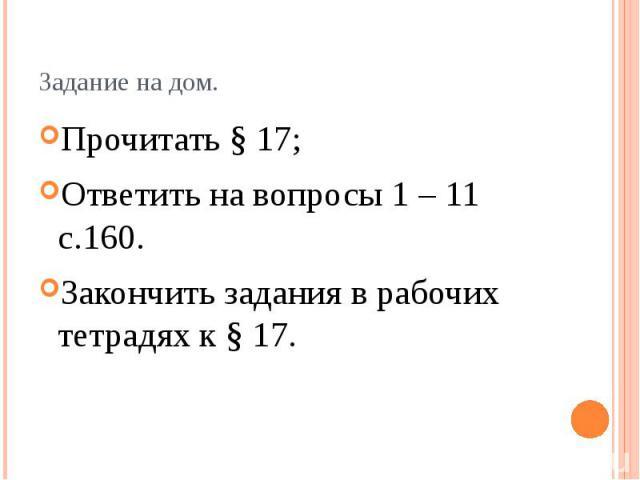 Задание на дом. Прочитать § 17; Ответить на вопросы 1 – 11 с.160. Закончить задания в рабочих тетрадях к § 17.