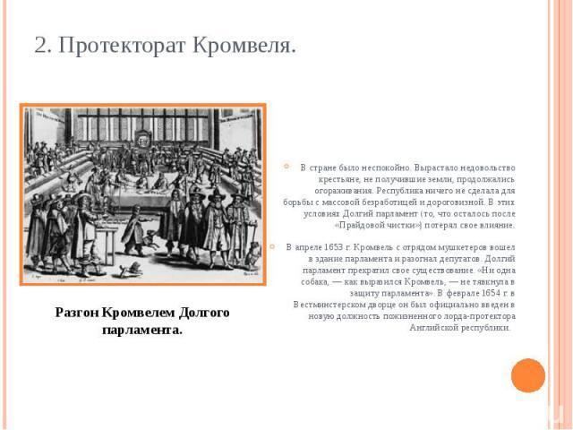 2. Протекторат Кромвеля. В стране было неспокойно. Вырастало недовольство крестьяне, не получившие земли, продолжались огораживания. Республика ничего не сделала для борьбы с массовой безработицей и дороговизной. В этих условиях Долгий парламент (то…