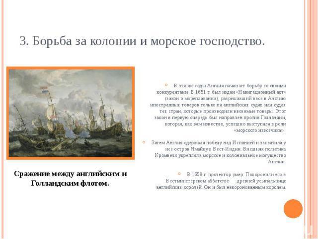 3. Борьба за колонии и морское господство. В эти же годы Англия начинает борьбу со своими конкурентами. В 1651 г. был издан «Навигационный акт» (закон о мореплавании), разрешавший ввоз в Англию иностранных товаров только на английских судах или суда…