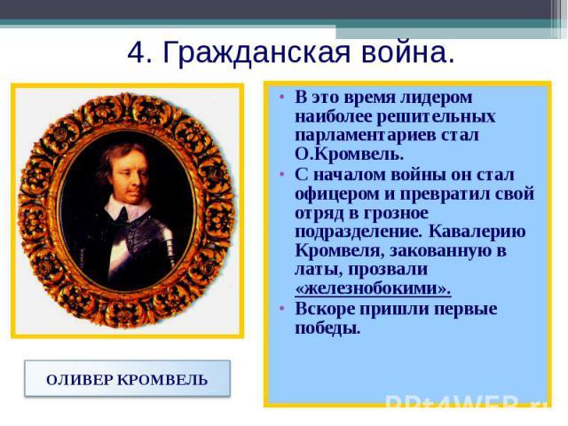 В это время лидером наиболее решительных парламентариев стал О.Кромвель. В это время лидером наиболее решительных парламентариев стал О.Кромвель. С началом войны он стал офицером и превратил свой отряд в грозное подразделение. Кавалерию Кромвеля, за…