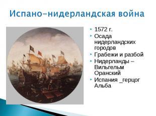 1572 г. 1572 г. Осада нидерландских городов Грабежи и разбой Нидерланды – Вильге