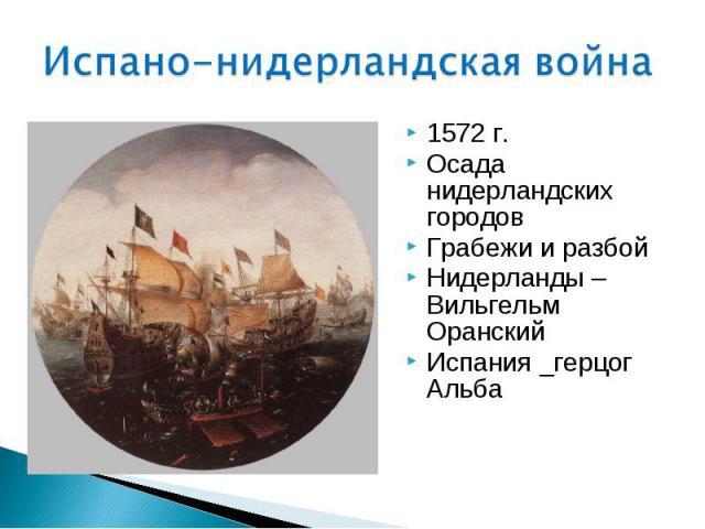1572 г. 1572 г. Осада нидерландских городов Грабежи и разбой Нидерланды – Вильгельм Оранский Испания _герцог Альба