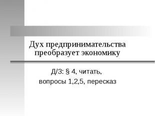 Дух предпринимательства преобразует экономику Д/З: § 4, читать, вопросы 1,2,5, п