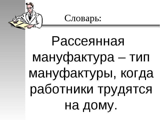 Словарь: Рассеянная мануфактура – тип мануфактуры, когда работники трудятся на дому.