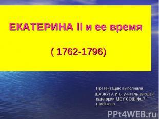 ЕКАТЕРИНА ll и ее время ( 1762-1796) Презентацию выполнила ШАВКУТА И.Б. учитель