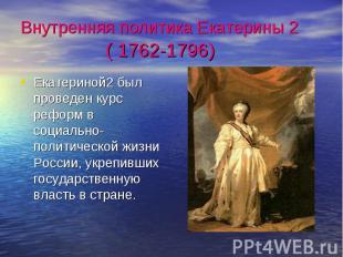 Внутренняя политика Екатерины 2 ( 1762-1796) Екатериной2 был проведен курс рефор