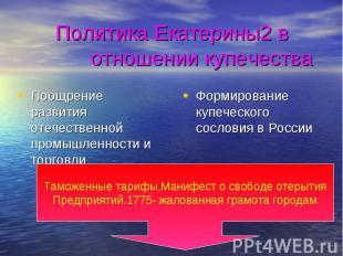 Политика Екатерины2 в отношении купечества Поощрение развития отечественной пром