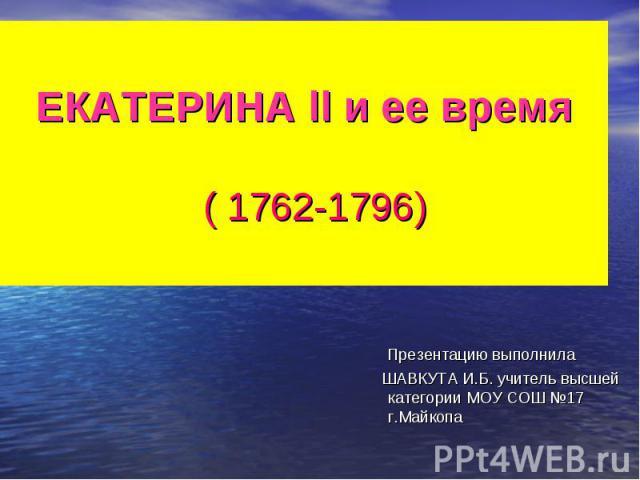 ЕКАТЕРИНА ll и ее время ( 1762-1796) Презентацию выполнила ШАВКУТА И.Б. учитель высшей категории МОУ СОШ №17 г.Майкопа