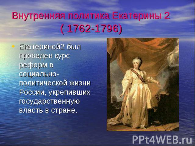 Внутренняя политика Екатерины 2 ( 1762-1796) Екатериной2 был проведен курс реформ в социально-политической жизни России, укрепивших государственную власть в стране.