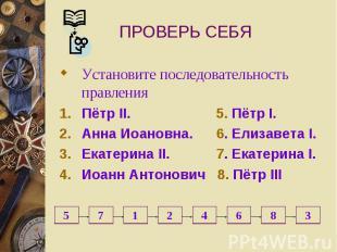 ПРОВЕРЬ СЕБЯ Установите последовательность правления Пётр II. 5. Пётр I. Анна Ио