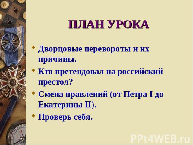 ПЛАН УРОКА Дворцовые перевороты и их причины. Кто претендовал на российский престол? Смена правлений (от Петра I до Екатерины II). Проверь себя.