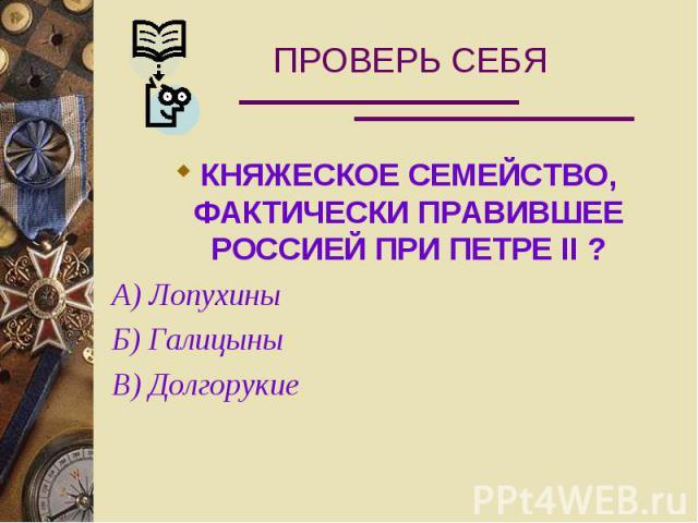 ПРОВЕРЬ СЕБЯ КНЯЖЕСКОЕ СЕМЕЙСТВО, ФАКТИЧЕСКИ ПРАВИВШЕЕ РОССИЕЙ ПРИ ПЕТРЕ II ? А) Лопухины Б) Галицыны В) Долгорукие