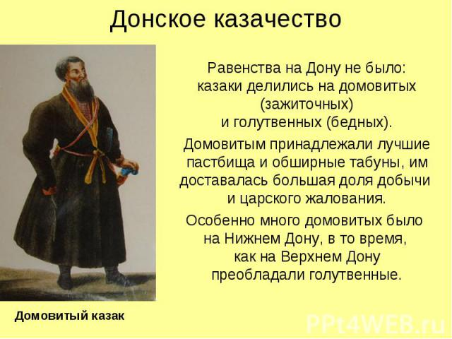 Донское казачество Равенства на Дону не было: казаки делились на домовитых (зажиточных) и голутвенных (бедных). Домовитым принадлежали лучшие пастбища и обширные табуны, им доставалась большая доля добычи и царского жалования. Особенно много домовит…