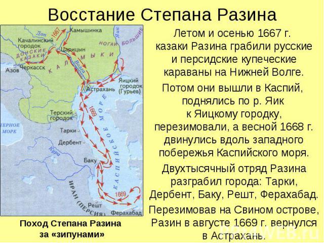 Восстание Степана Разина Летом и осенью 1667 г. казаки Разина грабили русские и персидские купеческие караваны на Нижней Волге. Потом они вышли в Каспий, поднялись по р. Яик к Яицкому городку, перезимовали, а весной 1668 г. двинулись вдоль западного…