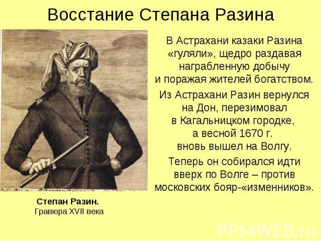 Восстание Степана Разина В Астрахани казаки Разина «гуляли», щедро раздавая награбленную добычу и поражая жителей богатством. Из Астрахани Разин вернулся на Дон, перезимовал в Кагальницком городке, а весной 1670 г. вновь вышел на Волгу. Теперь он со…