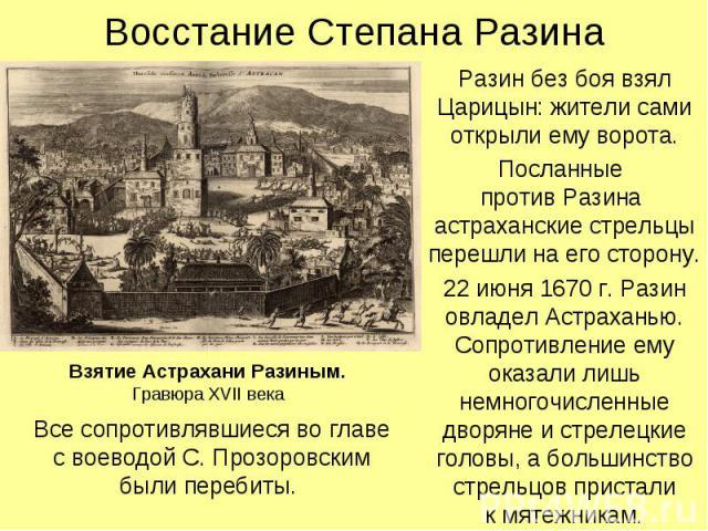 Восстание Степана Разина Разин без боя взял Царицын: жители сами открыли ему ворота. Посланные против Разина астраханские стрельцы перешли на его сторону. 22 июня 1670 г. Разин овладел Астраханью. Сопротивление ему оказали лишь немногочисленные двор…