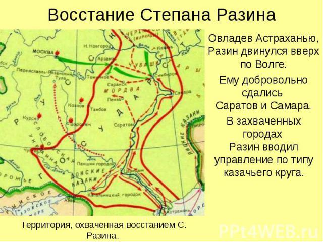 Восстание Степана Разина Овладев Астраханью, Разин двинулся вверх по Волге. Ему добровольно сдались Саратов и Самара. В захваченных городах Разин вводил управление по типу казачьего круга.