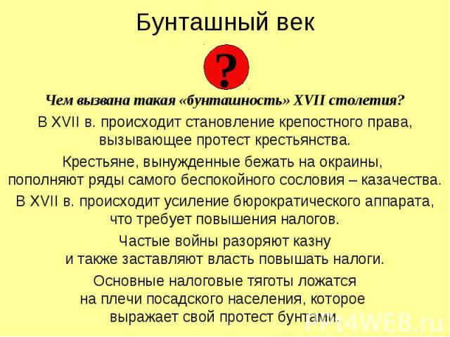 Бунташный век Чем вызвана такая «бунташность» XVII столетия? В XVII в. происходит становление крепостного права, вызывающее протест крестьянства. Крестьяне, вынужденные бежать на окраины, пополняют ряды самого беспокойного сословия – казачества. В X…