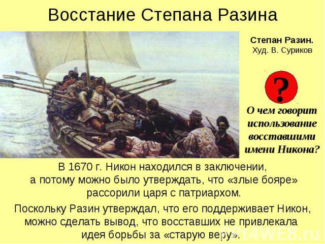 Восстание Степана Разина В 1670 г. Никон находился в заключении, а потому можно было утверждать, что «злые бояре» рассорили царя с патриархом. Поскольку Разин утверждал, что его поддерживает Никон, можно сделать вывод, что восставших не привлекала и…