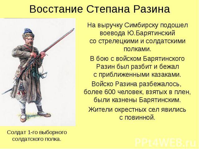Восстание Степана Разина На выручку Симбирску подошел воевода Ю.Барятинский со стрелецкими и солдатскими полками. В бою с войском Барятинского Разин был разбит и бежал с приближенными казаками. Войско Разина разбежалось, более 600 человек, взятых в …