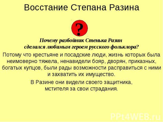 Восстание Степана Разина Почему разбойник Стенька Разин сделался любимым героем русского фольклора? Потому что крестьяне и посадские люди, жизнь которых была неимоверно тяжела, ненавидели бояр, дворян, приказных, богатых купцов, были рады возможност…
