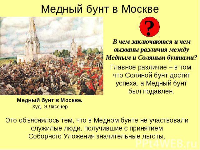 Медный бунт в Москве В чем заключаются и чем вызваны различия между Медным и Соляным бунтами? Главное различие – в том, что Соляной бунт достиг успеха, а Медный бунт был подавлен.
