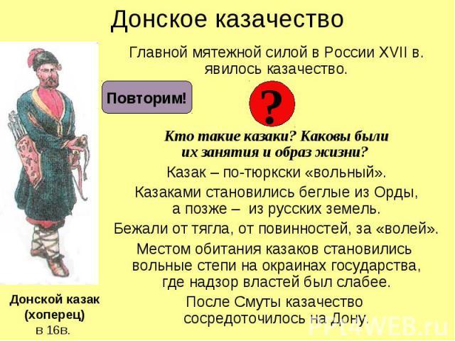 Донское казачество Главной мятежной силой в России XVII в. явилось казачество. Кто такие казаки? Каковы были их занятия и образ жизни? Казак – по-тюркски «вольный». Казаками становились беглые из Орды, а позже – из русских земель. Бежали от тягла, о…