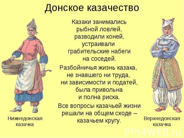 Донское казачество Казаки занимались рыбной ловлей, разводили коней, устраивали грабительские набеги на соседей. Разбойничья жизнь казака, не знавшего ни труда, ни зависимости и податей, была привольна и полна риска. Все вопросы казачьей жизни решал…