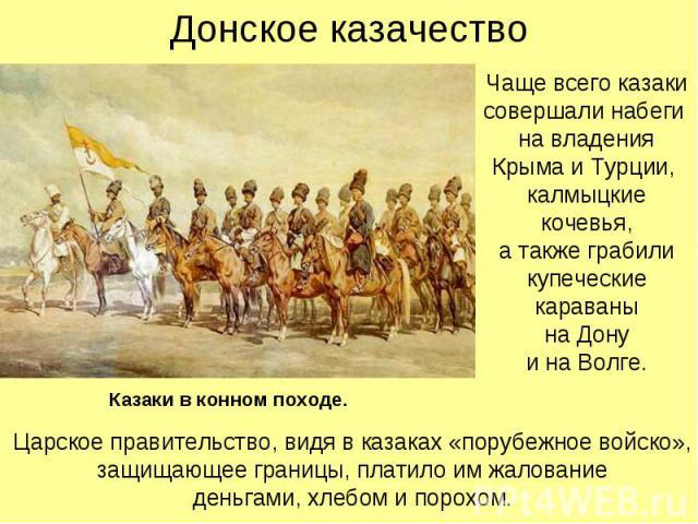 Донское казачество Чаще всего казаки совершали набеги на владения Крыма и Турции, калмыцкие кочевья, а также грабили купеческие караваны на Дону и на Волге.