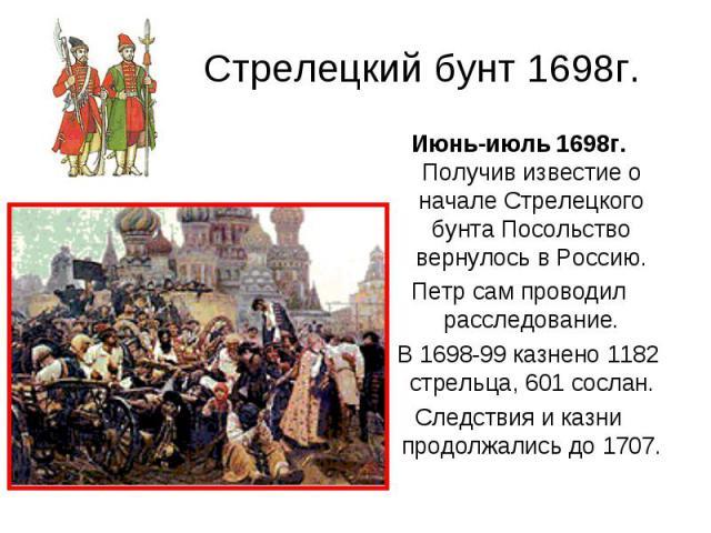 Стрелецкий бунт 1698г. Июнь-июль 1698г. Получив известие о начале Стрелецкого бунта Посольство вернулось в Россию. Петр сам проводил расследование. В 1698-99 казнено 1182 стрельца, 601 сослан. Следствия и казни продолжались до 1707.