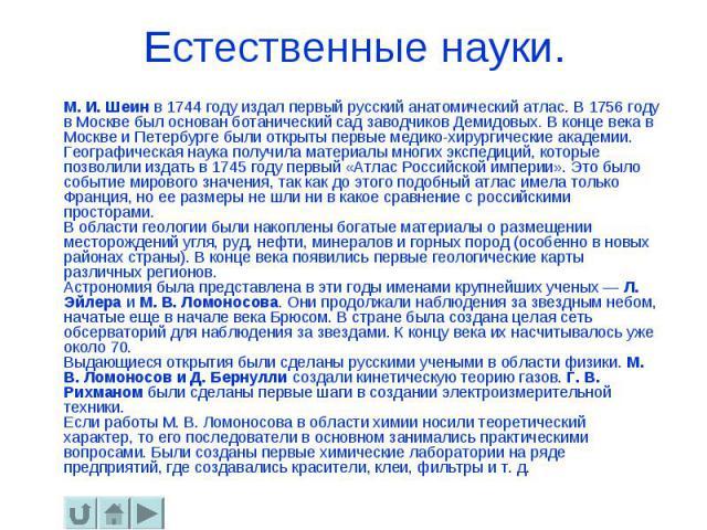 Естественные науки. М. И. Шеин в 1744 году издал первый русский анатомический атлас. В 1756 году в Москве был основан ботанический сад заводчиков Демидовых. В конце века в Москве и Петербурге были открыты первые медико-хирургические академии. Геогра…