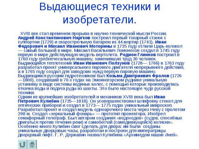 Выдающиеся техники и изобретатели. ХVIII век стал временем прорыва в научно-технической мысли России. Андрей Константинович Наргков построил первый токарный станок с суппортом (1729) и скорострельную батарею из 44 мортир (1741). Иван Федорович и Мих…