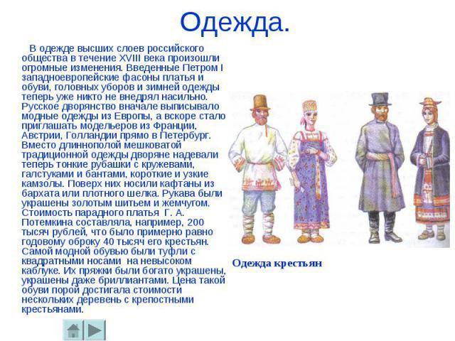 Одежда. В одежде высших слоев российского общества в течение ХVIII века произошли огромные изменения. Введенные Петром I западноевропейские фасоны платья и обуви, головных уборов и зимней одежды теперь уже никто не внедрял насильно. Русское дворянст…