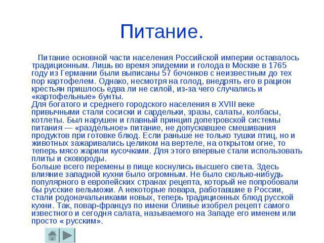 Питание. Питание основной части населения Российской империи оставалось традиционным. Лишь во время эпидемии и голода в Москве в 1765 году из Германии были выписаны 57 бочонков с неизвестным до тех пор картофелем. Однако, несмотря на голод, внедрять…