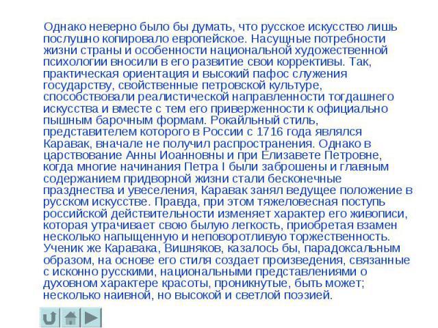 Однако неверно было бы думать, что русское искусство лишь послушно копировало европейское. Насущные потребности жизни страны и особенности национальной художественной психологии вносили в его развитие свои коррективы. Так, практическая ориентация и …