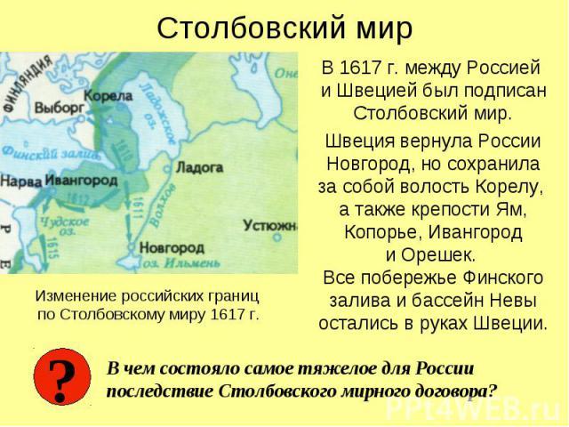 Столбовский мир В 1617 г. между Россией и Швецией был подписан Столбовский мир. Швеция вернула России Новгород, но сохранила за собой волость Корелу, а также крепости Ям, Копорье, Ивангород и Орешек. Все побережье Финского залива и бассейн Невы оста…