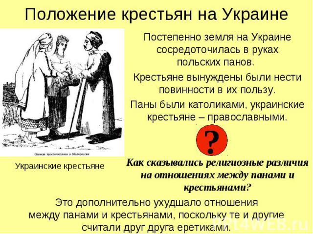 Положение крестьян на Украине Постепенно земля на Украине сосредоточилась в руках польских панов. Крестьяне вынуждены были нести повинности в их пользу. Паны были католиками, украинские крестьяне – православными. Как сказывались религиозные различия…