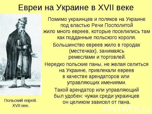 Евреи на Украине в XVII веке Помимо украинцев и поляков на Украине под властью Речи Посполитой жило много евреев, которые поселились там как подданные польского короля. Большинство евреев жило в городах (местечках), занимаясь ремеслами и торговлей. …