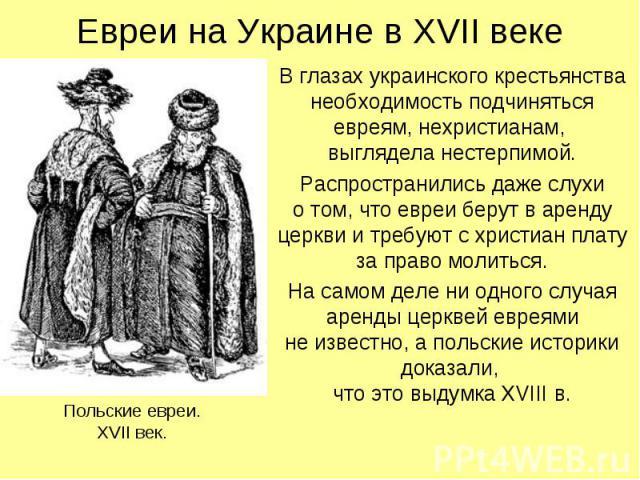 Евреи на Украине в XVII веке В глазах украинского крестьянства необходимость подчиняться евреям, нехристианам, выглядела нестерпимой. Распространились даже слухи о том, что евреи берут в аренду церкви и требуют с христиан плату за право молиться. На…