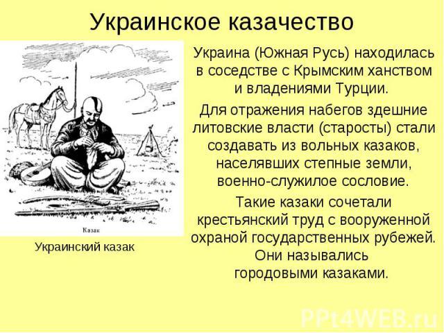 Украинское казачество Украина (Южная Русь) находилась в соседстве с Крымским ханством и владениями Турции. Для отражения набегов здешние литовские власти (старосты) стали создавать из вольных казаков, населявших степные земли, военно-служилое сослов…