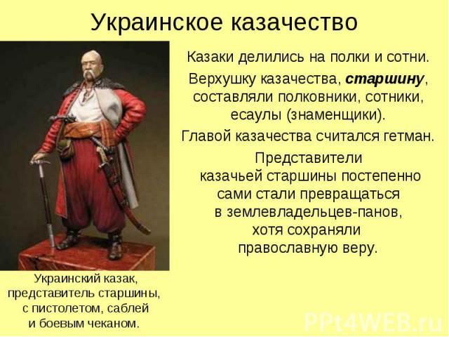 Украинское казачество Казаки делились на полки и сотни. Верхушку казачества, старшину, составляли полковники, сотники, есаулы (знаменщики). Главой казачества считался гетман. Представители казачьей старшины постепенно сами стали превращаться в земле…
