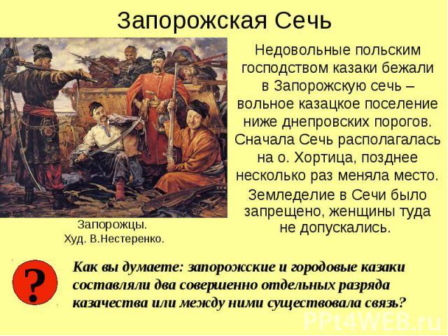 Запорожская Сечь Недовольные польским господством казаки бежали в Запорожскую сечь – вольное казацкое поселение ниже днепровских порогов. Сначала Сечь располагалась на о. Хортица, позднее несколько раз меняла место. Земледелие в Сечи было запрещено,…