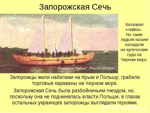 Запорожская Сечь Запорожцы жили набегами на Крым и Польшу, грабили торговые караваны на Черном море. Запорожская Сечь была разбойничьим гнездом, но, поскольку она не подчинялась власти Польши, в глазах остальных украинцев запорожцы выглядели героями.