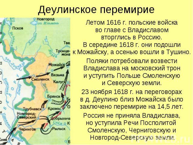 Деулинское перемирие Летом 1616 г. польские войска во главе с Владиславом вторглись в Россию. В середине 1618 г. они подошли к Можайску, а осенью вошли в Тушино. Поляки потребовали возвести Владислава на московский трон и уступить Польше Смоленскую …