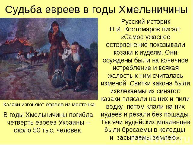 Судьба евреев в годы Хмельничины Русский историк Н.И. Костомаров писал: «Самое ужасное остервенение показывали козаки к иудеям. Они осуждены были на конечное истребление и всякая жалость к ним считалась изменой. Свитки закона были извлекаемы из сина…